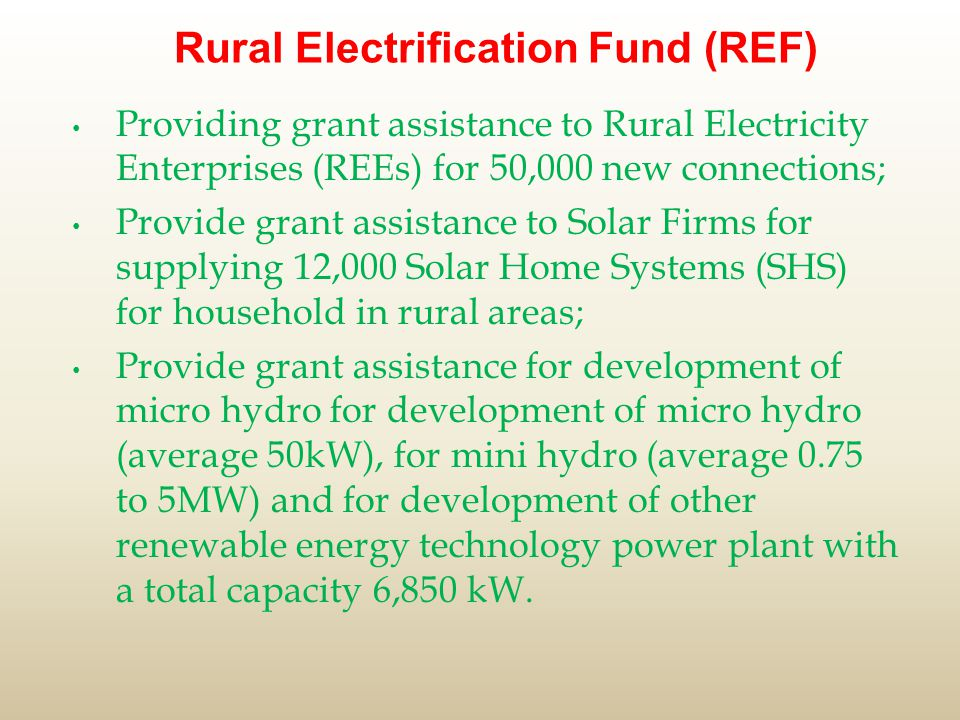 Rural Electrification Fund (REF) Providing grant assistance to Rural Electricity Enterprises (REEs) for 50,000 new connections; Provide grant assistance to Solar Firms for supplying 12,000 Solar Home Systems (SHS) for household in rural areas; Provide grant assistance for development of micro hydro for development of micro hydro (average 50kW), for mini hydro (average 0.75 to 5MW) and for development of other renewable energy technology power plant with a total capacity 6,850 kW.
