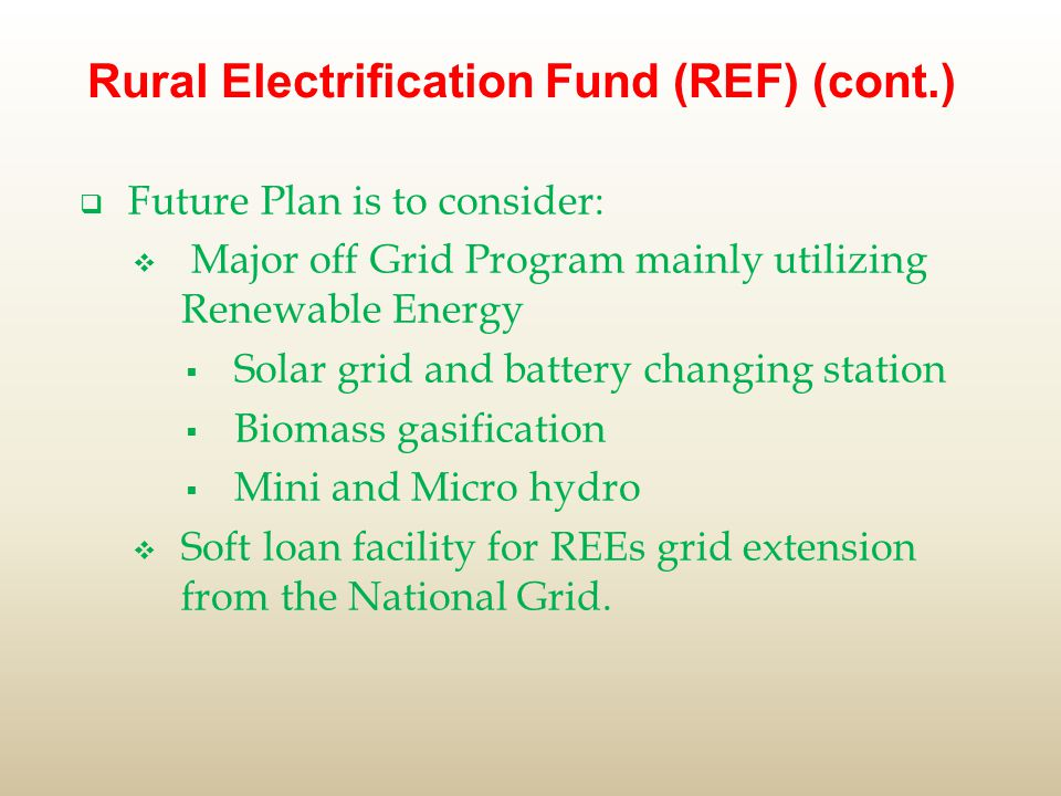 Rural Electrification Fund (REF) (cont.)  Future Plan is to consider:  Major off Grid Program mainly utilizing Renewable Energy  Solar grid and battery changing station  Biomass gasification  Mini and Micro hydro  Soft loan facility for REEs grid extension from the National Grid.