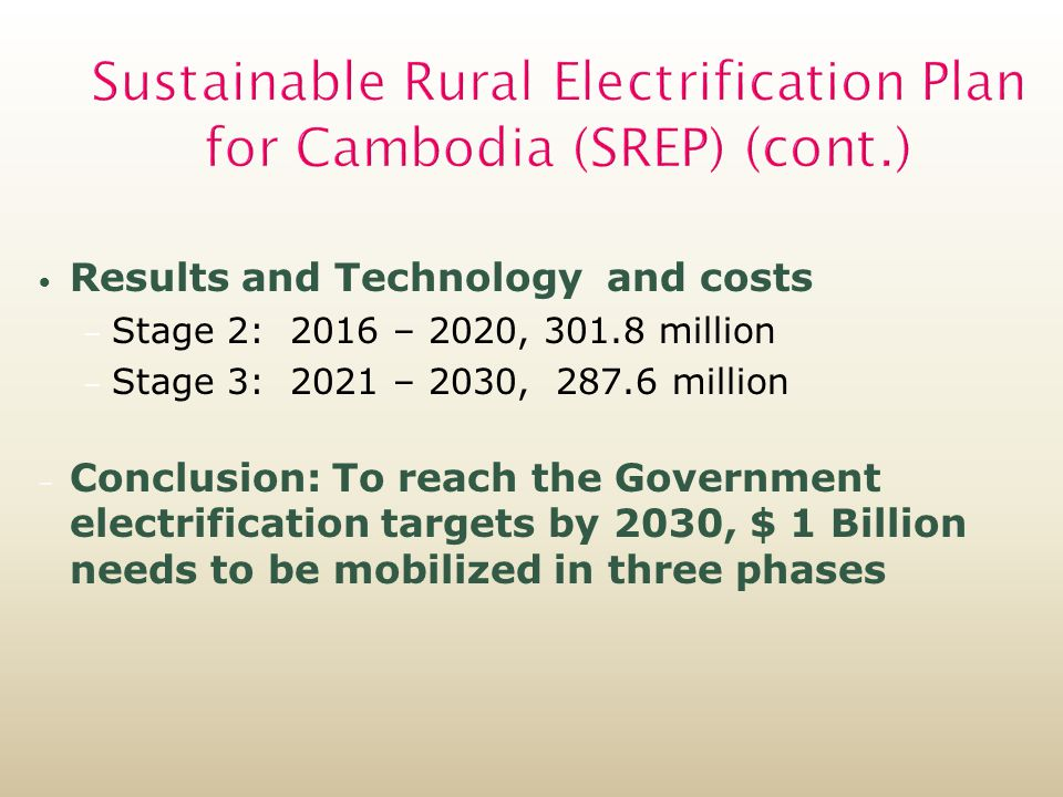 Sustainable Rural Electrification Plan for Cambodia (SREP) (cont.) Results and Technology and costs – Stage 2: 2016 – 2020, million – Stage 3: 2021 – 2030, million – Conclusion: To reach the Government electrification targets by 2030, $ 1 Billion needs to be mobilized in three phases