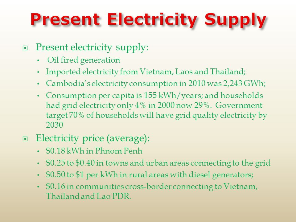  Present electricity supply: Oil fired generation Imported electricity from Vietnam, Laos and Thailand; Cambodia's electricity consumption in 2010 was 2,243 GWh; Consumption per capita is 155 kWh/years; and households had grid electricity only 4% in 2000 now 29%.