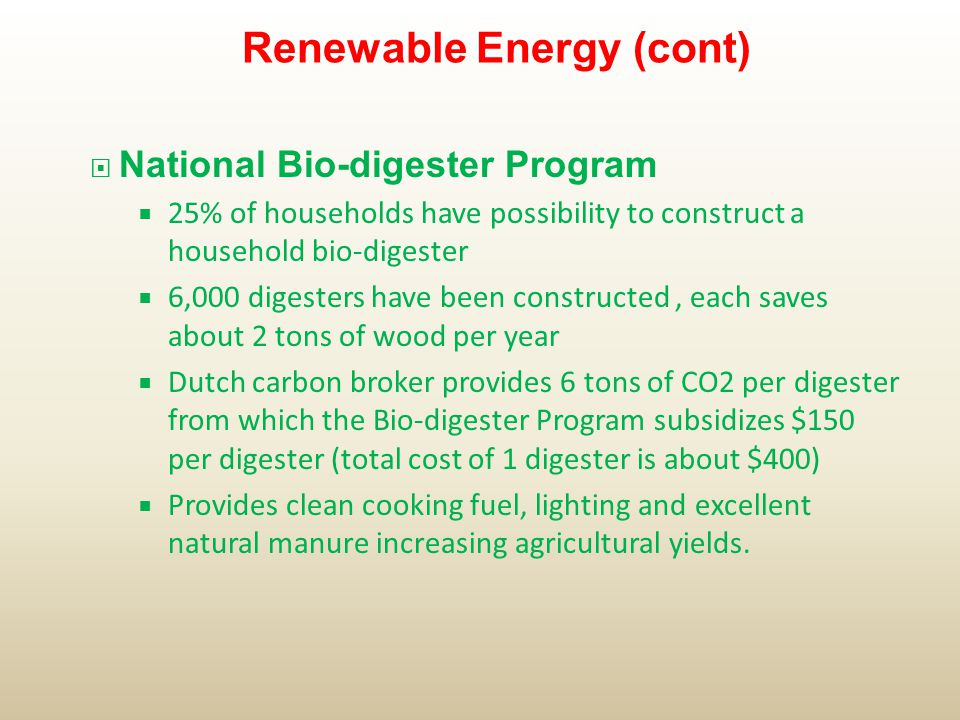  National Bio-digester Program  25% of households have possibility to construct a household bio-digester  6,000 digesters have been constructed, each saves about 2 tons of wood per year  Dutch carbon broker provides 6 tons of CO2 per digester from which the Bio-digester Program subsidizes $150 per digester (total cost of 1 digester is about $400)  Provides clean cooking fuel, lighting and excellent natural manure increasing agricultural yields.