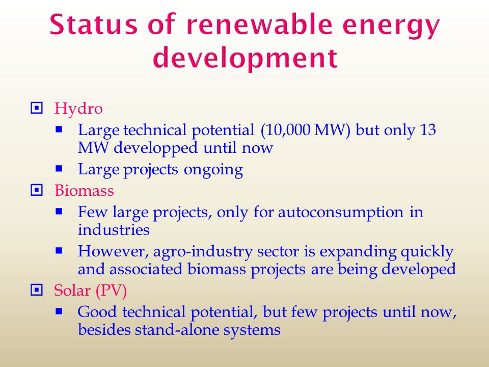 Status of renewable energy development  Hydro  Large technical potential (10,000 MW) but only 13 MW developped until now  Large projects ongoing  Biomass  Few large projects, only for autoconsumption in industries  However, agro-industry sector is expanding quickly and associated biomass projects are being developed  Solar (PV)  Good technical potential, but few projects until now, besides stand-alone systems