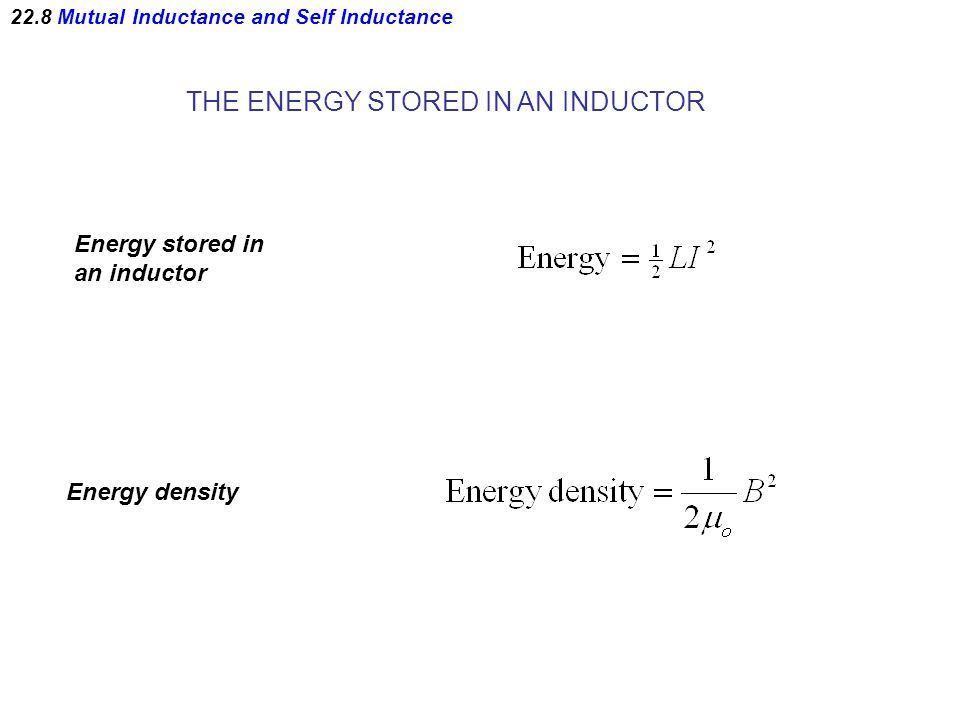 22.8 Mutual Inductance and Self Inductance THE ENERGY STORED IN AN INDUCTOR Energy stored in an inductor Energy density