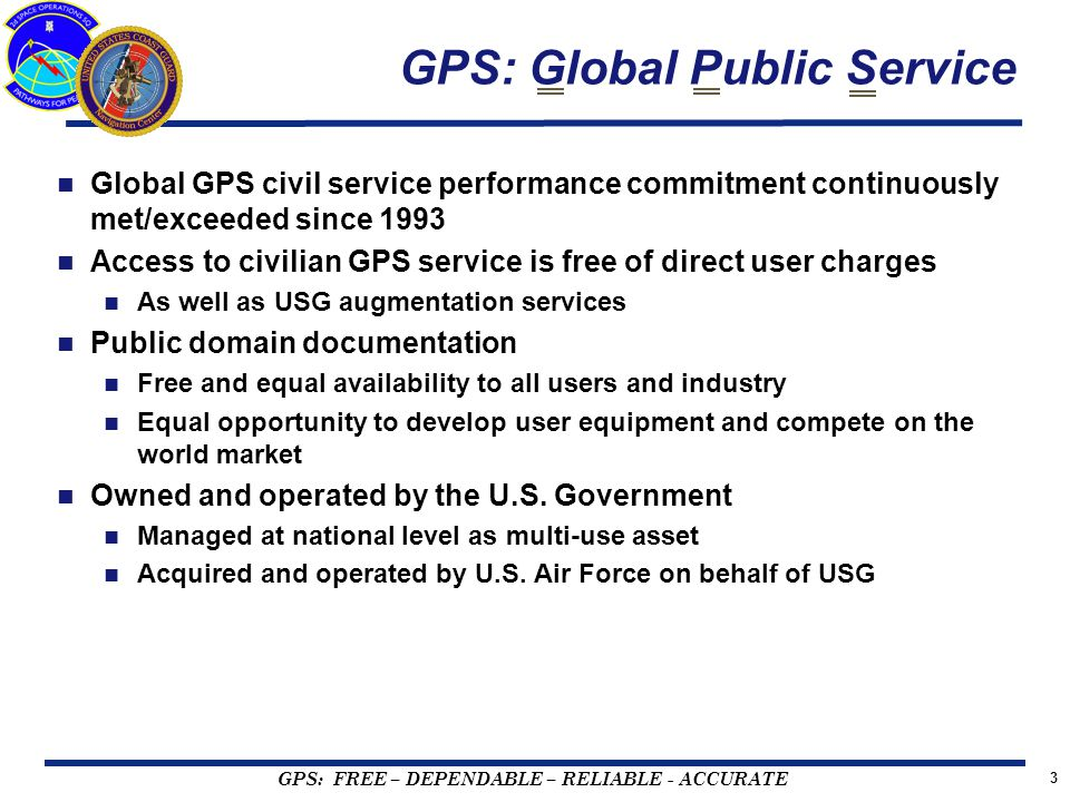 GPS: FREE – DEPENDABLE – RELIABLE - ACCURATE 3 GPS: Global Public Service Global GPS civil service performance commitment continuously met/exceeded since 1993 Access to civilian GPS service is free of direct user charges As well as USG augmentation services Public domain documentation Free and equal availability to all users and industry Equal opportunity to develop user equipment and compete on the world market Owned and operated by the U.S.