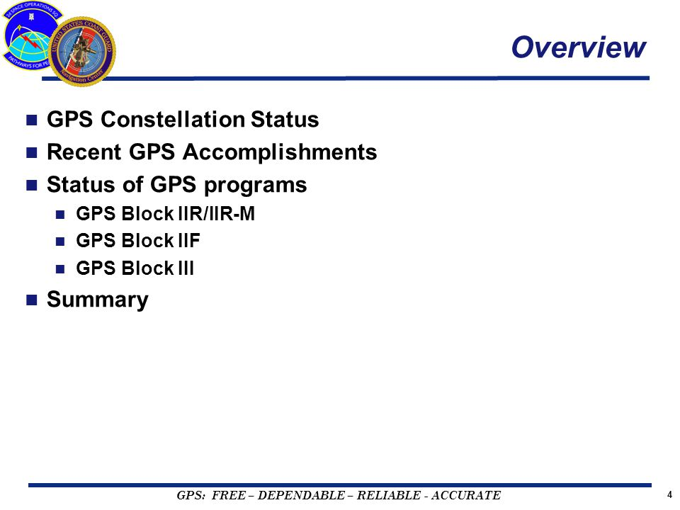GPS: FREE – DEPENDABLE – RELIABLE - ACCURATE 4 Overview GPS Constellation Status Recent GPS Accomplishments Status of GPS programs GPS Block IIR/IIR-M GPS Block IIF GPS Block III Summary