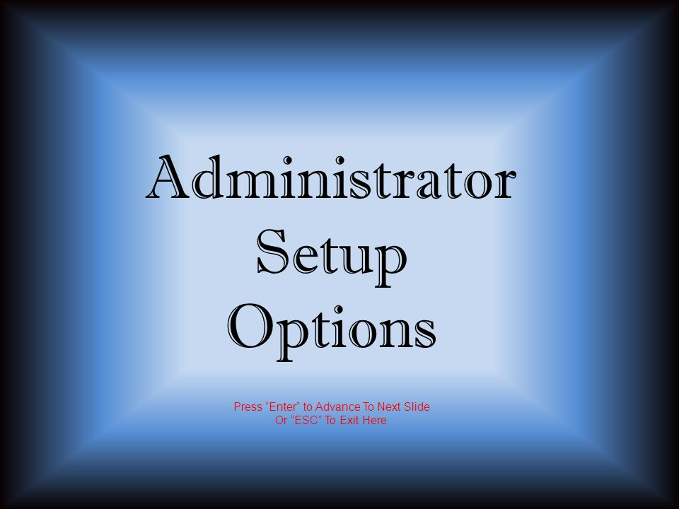 Administrator Setup Options Press Enter to Advance To Next Slide Or ESC To Exit Here