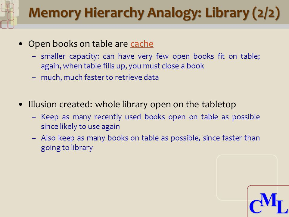 CML CML Memory Hierarchy Analogy: Library (2/2) Open books on table are cache –smaller capacity: can have very few open books fit on table; again, when table fills up, you must close a book –much, much faster to retrieve data Illusion created: whole library open on the tabletop –Keep as many recently used books open on table as possible since likely to use again –Also keep as many books on table as possible, since faster than going to library