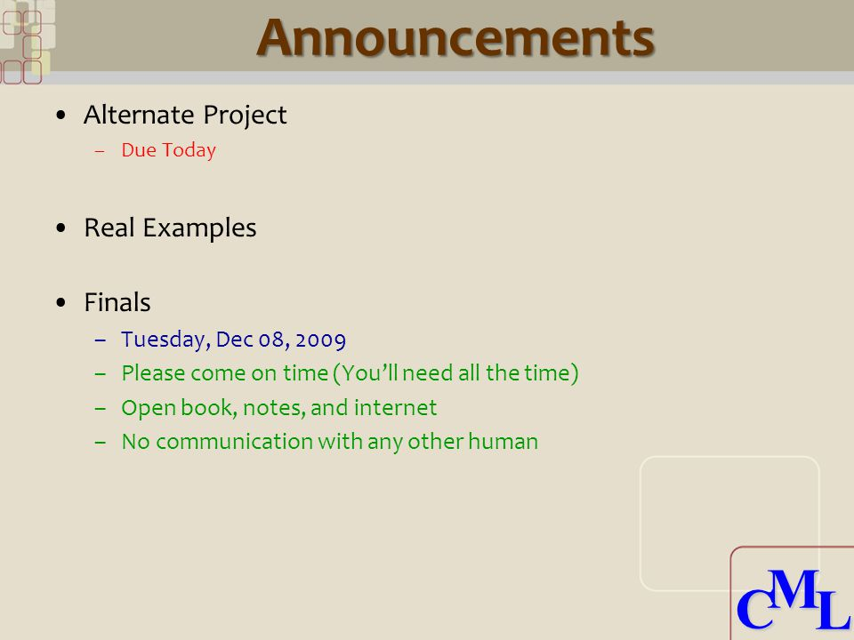 CML CMLAnnouncements Alternate Project –Due Today Real Examples Finals –Tuesday, Dec 08, 2009 –Please come on time (You'll need all the time) –Open book, notes, and internet –No communication with any other human