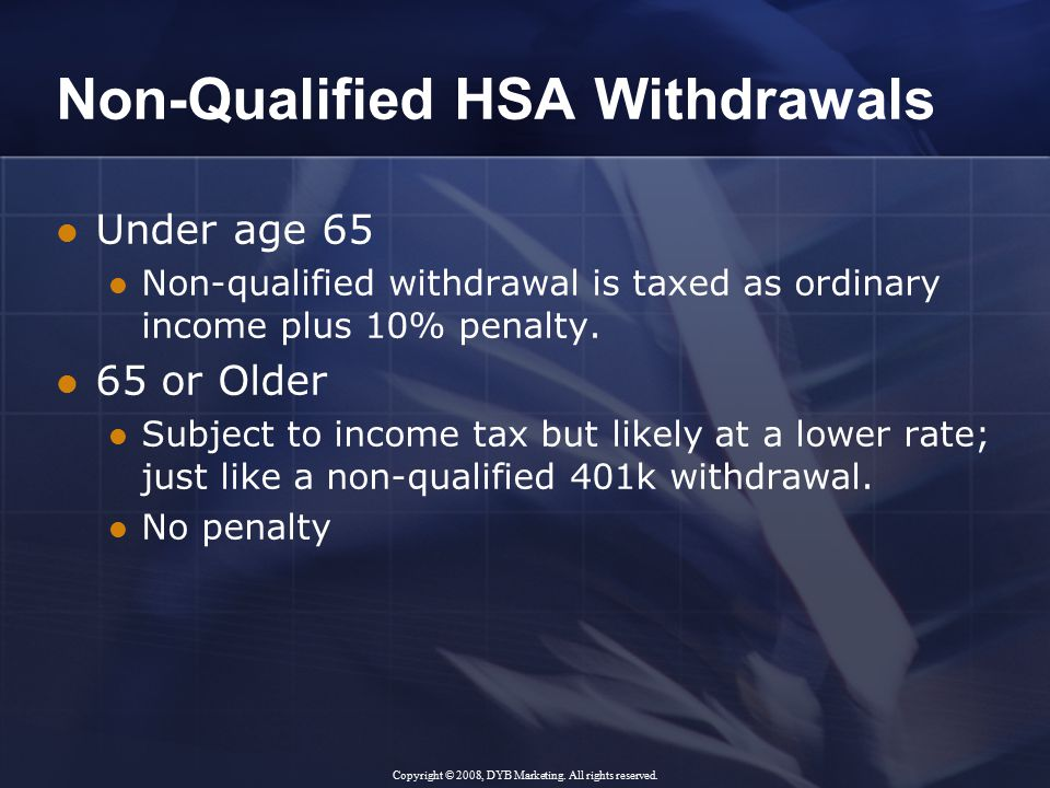 Non-Qualified HSA Withdrawals Under age 65 Non-qualified withdrawal is taxed as ordinary income plus 10% penalty.