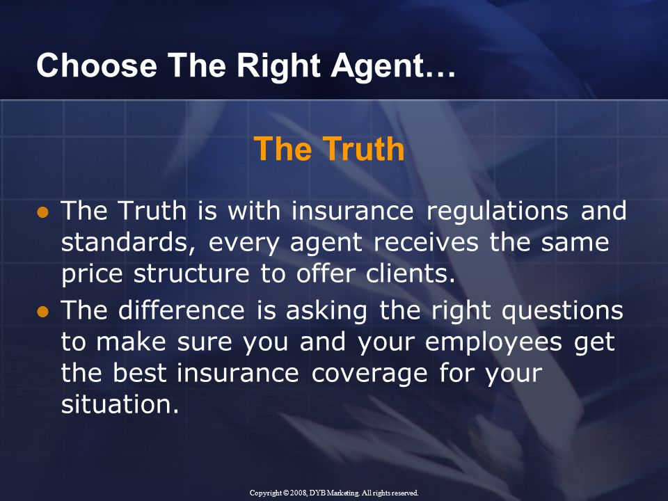 Choose The Right Agent… The Truth is with insurance regulations and standards, every agent receives the same price structure to offer clients.
