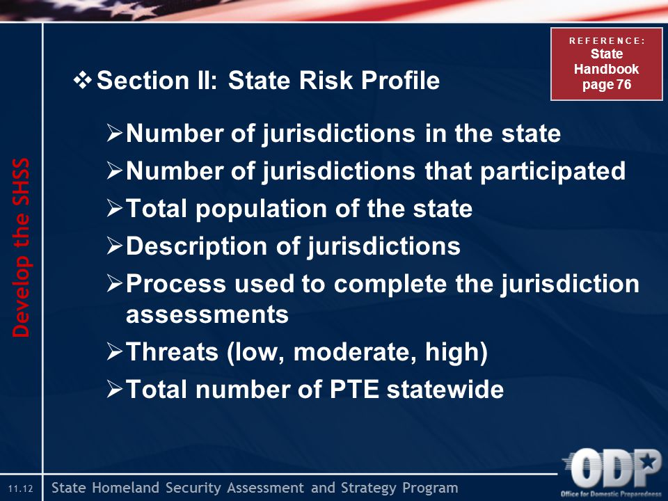 State Homeland Security Assessment and Strategy Program  Section II: State Risk Profile  Number of jurisdictions in the state  Number of jurisdictions that participated  Total population of the state  Description of jurisdictions  Process used to complete the jurisdiction assessments  Threats (low, moderate, high)  Total number of PTE statewide Develop the SHSS R E F E R E N C E : State Handbook page 76