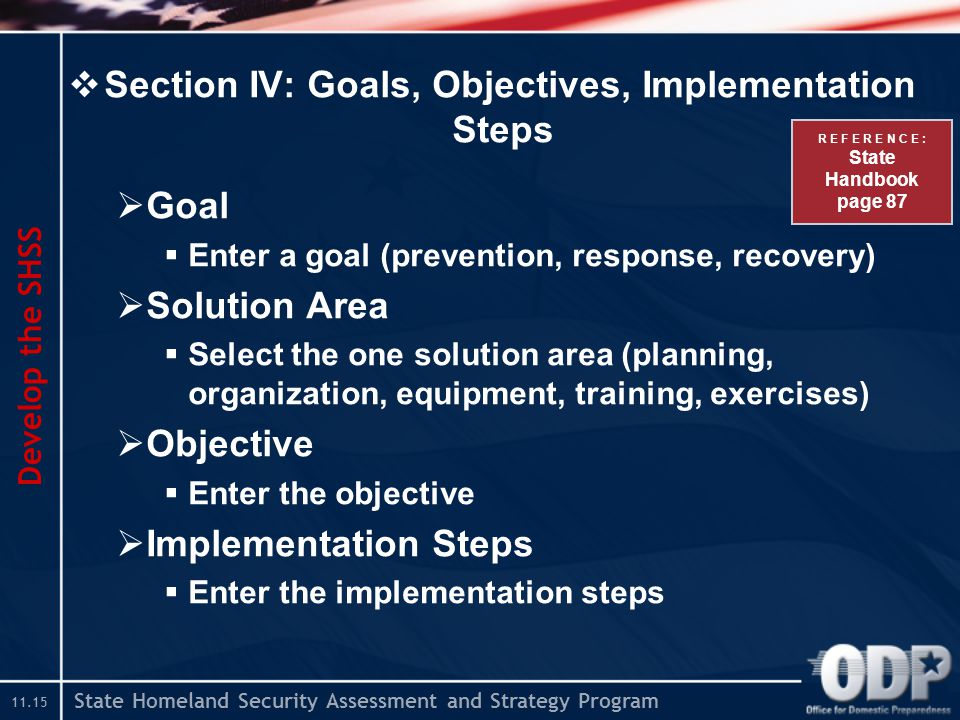 State Homeland Security Assessment and Strategy Program  Section IV: Goals, Objectives, Implementation Steps  Goal  Enter a goal (prevention, response, recovery)  Solution Area  Select the one solution area (planning, organization, equipment, training, exercises)  Objective  Enter the objective  Implementation Steps  Enter the implementation steps Develop the SHSS R E F E R E N C E : State Handbook page 87