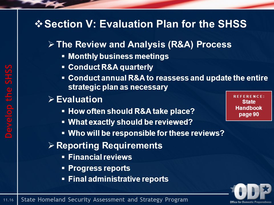 State Homeland Security Assessment and Strategy Program  Section V: Evaluation Plan for the SHSS  The Review and Analysis (R&A) Process  Monthly business meetings  Conduct R&A quarterly  Conduct annual R&A to reassess and update the entire strategic plan as necessary  Evaluation  How often should R&A take place.