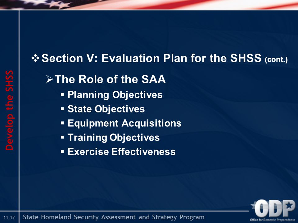State Homeland Security Assessment and Strategy Program  Section V: Evaluation Plan for the SHSS (cont.)  The Role of the SAA  Planning Objectives  State Objectives  Equipment Acquisitions  Training Objectives  Exercise Effectiveness Develop the SHSS