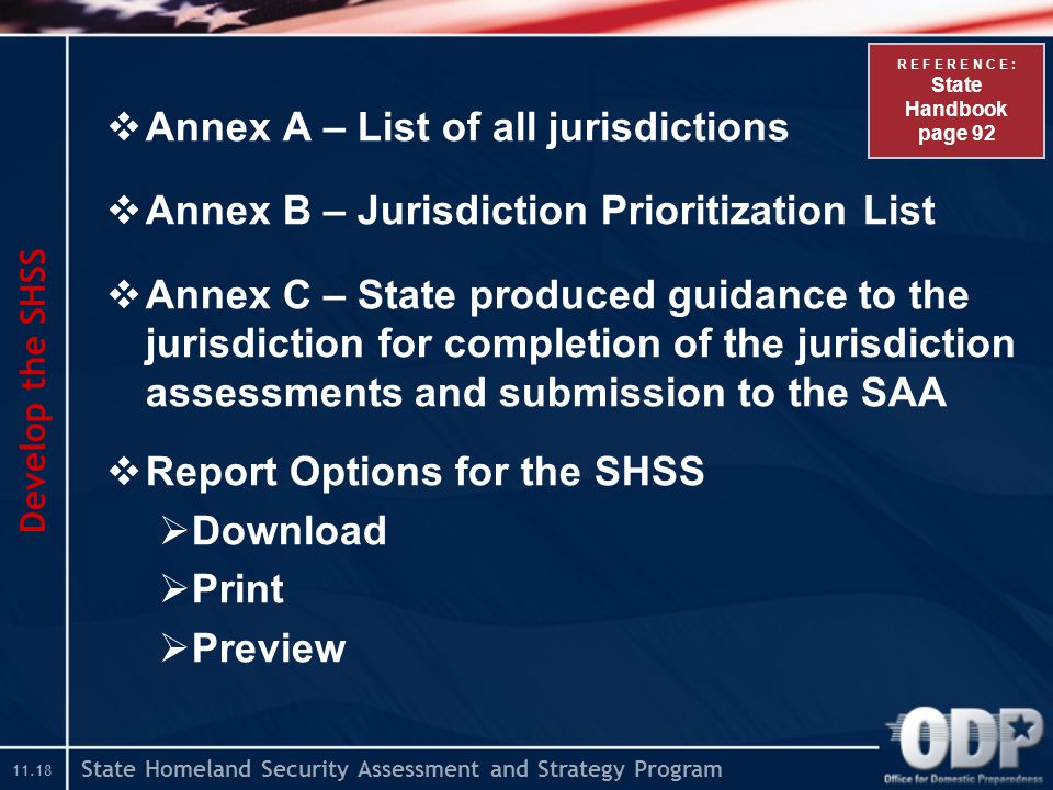 State Homeland Security Assessment and Strategy Program  Annex A – List of all jurisdictions  Annex B – Jurisdiction Prioritization List  Annex C – State produced guidance to the jurisdiction for completion of the jurisdiction assessments and submission to the SAA  Report Options for the SHSS  Download  Print  Preview Develop the SHSS R E F E R E N C E : State Handbook page 92