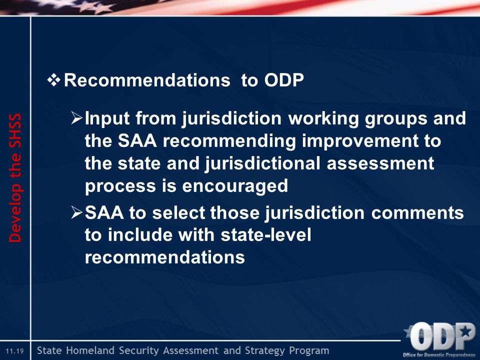 State Homeland Security Assessment and Strategy Program  Recommendations to ODP  Input from jurisdiction working groups and the SAA recommending improvement to the state and jurisdictional assessment process is encouraged  SAA to select those jurisdiction comments to include with state-level recommendations Develop the SHSS