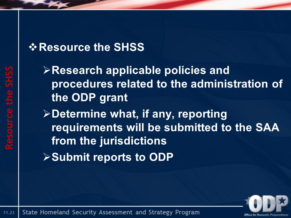 State Homeland Security Assessment and Strategy Program  Resource the SHSS  Research applicable policies and procedures related to the administration of the ODP grant  Determine what, if any, reporting requirements will be submitted to the SAA from the jurisdictions  Submit reports to ODP Resource the SHSS