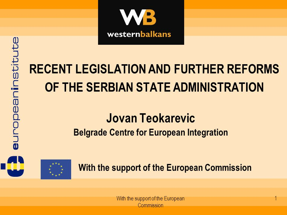 With the support of the European Commission 1 RECENT LEGISLATION AND FURTHER REFORMS OF THE SERBIAN STATE ADMINISTRATION Jovan Teokarevic Belgrade Centre for European Integration With the support of the European Commission