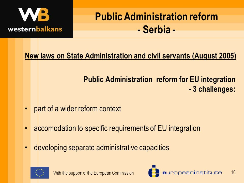 With the support of the European Commission 10 Public Administration reform - Serbia - New laws on State Administration and civil servants (August 2005) Public Administration reform for EU integration - 3 challenges: part of a wider reform context accomodation to specific requirements of EU integration developing separate administrative capacities