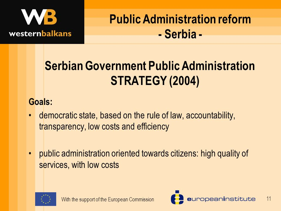 With the support of the European Commission 11 Public Administration reform - Serbia - Serbian Government Public Administration STRATEGY (2004) Goals: democratic state, based on the rule of law, accountability, transparency, low costs and efficiency public administration oriented towards citizens: high quality of services, with low costs