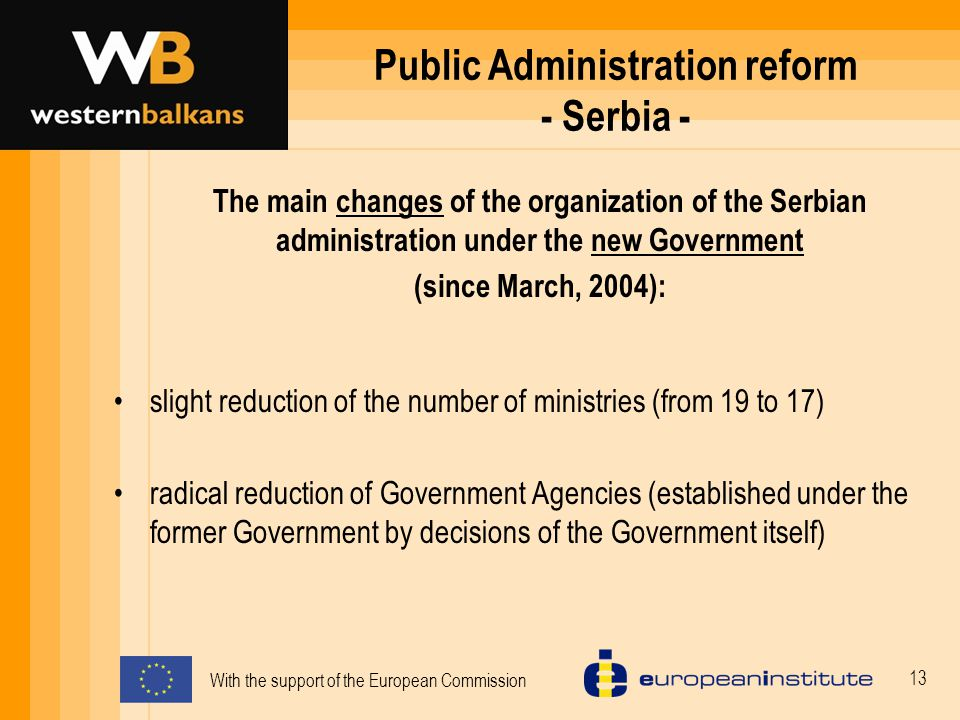 With the support of the European Commission 13 Public Administration reform - Serbia - slight reduction of the number of ministries (from 19 to 17) radical reduction of Government Agencies (established under the former Government by decisions of the Government itself) The main changes of the organization of the Serbian administration under the new Government (since March, 2004):