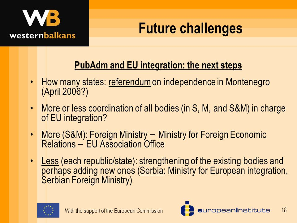 With the support of the European Commission 18 Future challenges PubAdm and EU integration: the next steps How many states: referendum on independence in Montenegro (April 2006 ) More or less coordination of all bodies (in S, M, and S&M) in charge of EU integration.