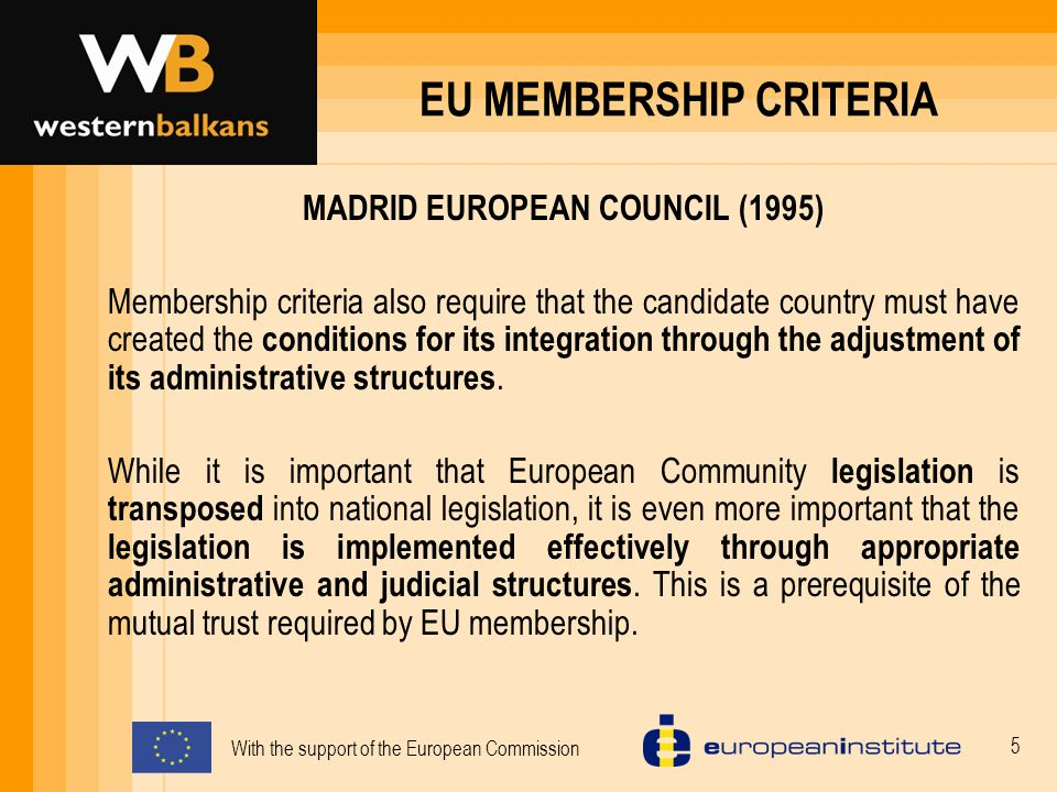 With the support of the European Commission 5 EU MEMBERSHIP CRITERIA MADRID EUROPEAN COUNCIL (1995) Membership criteria also require that the candidate country must have created the conditions for its integration through the adjustment of its administrative structures.
