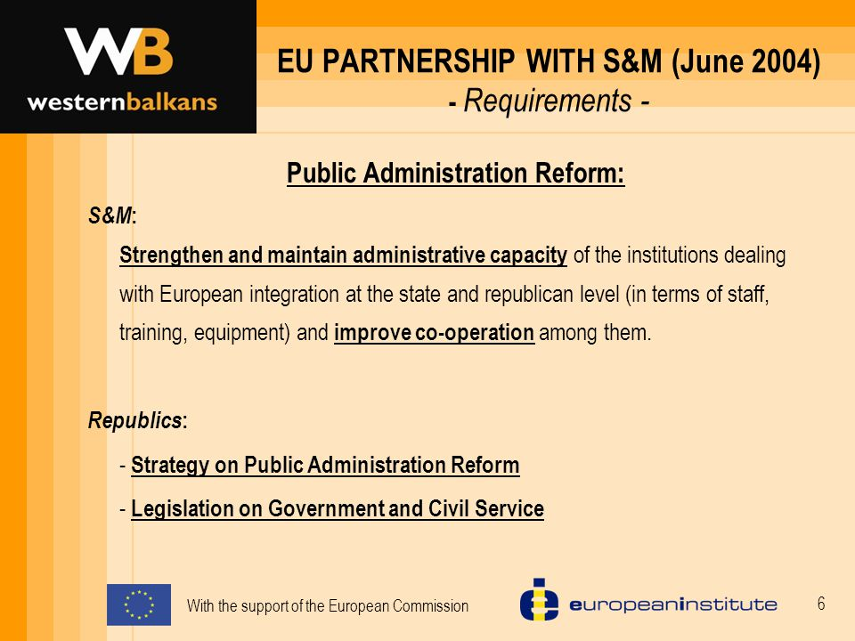 With the support of the European Commission 6 EU PARTNERSHIP WITH S&M (June 2004) - Requirements - Public Administration Reform: S&M : Strengthen and maintain administrative capacity of the institutions dealing with European integration at the state and republican level (in terms of staff, training, equipment) and improve co-operation among them.