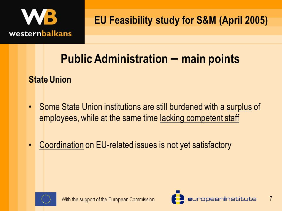 With the support of the European Commission 7 EU Feasibility study for S&M (April 2005) Public Administration – main points State Union Some State Union institutions are still burdened with a surplus of employees, while at the same time lacking competent staff Coordination on EU-related issues is not yet satisfactory
