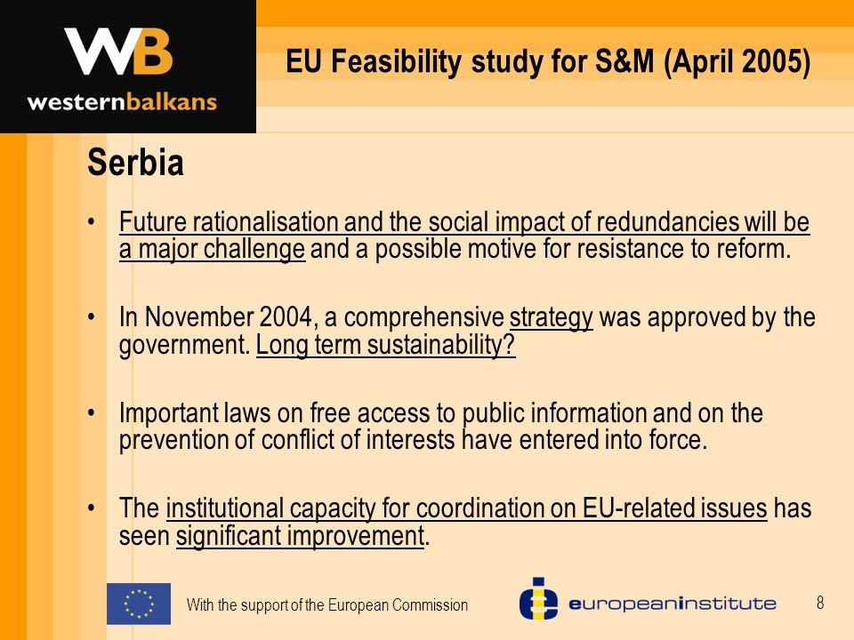 With the support of the European Commission 8 EU Feasibility study for S&M (April 2005) Serbia Future rationalisation and the social impact of redundancies will be a major challenge and a possible motive for resistance to reform.