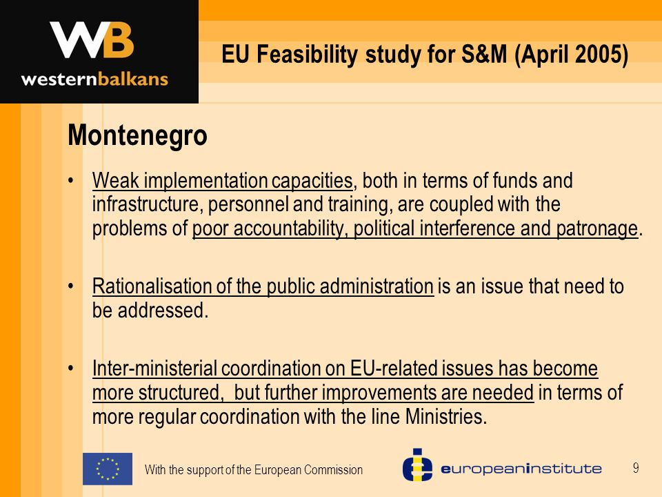With the support of the European Commission 9 EU Feasibility study for S&M (April 2005) Montenegro Weak implementation capacities, both in terms of funds and infrastructure, personnel and training, are coupled with the problems of poor accountability, political interference and patronage.