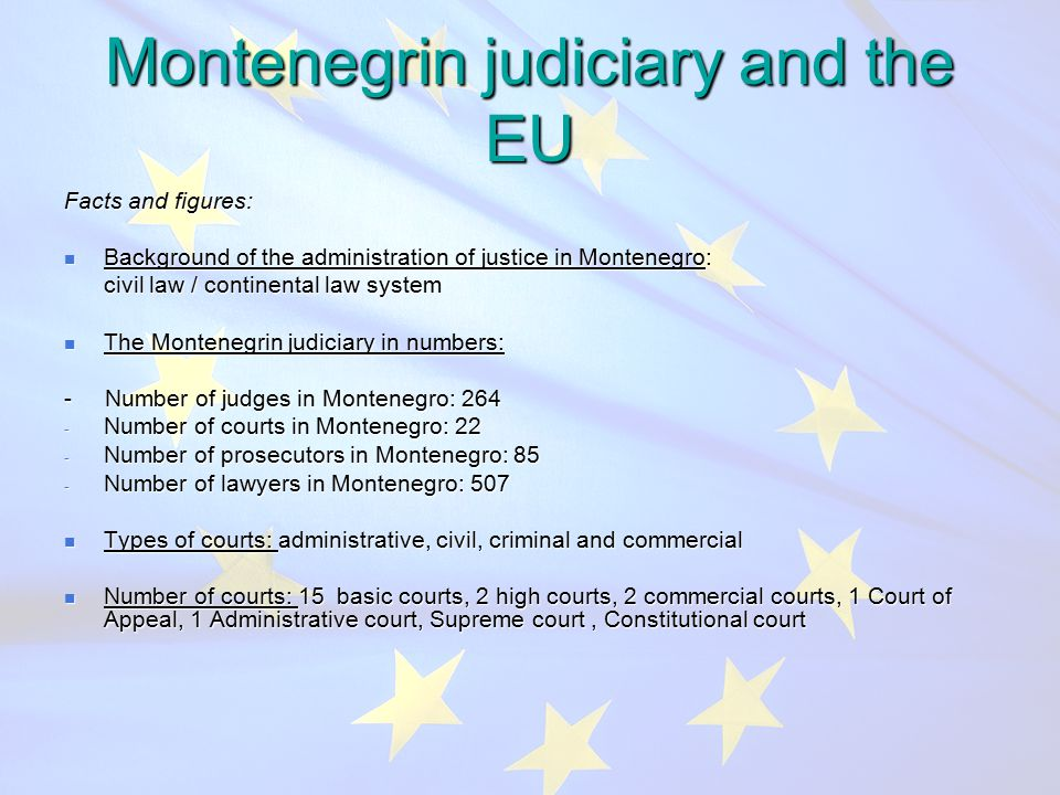 Montenegrin judiciary and the EU Facts and figures: Background of the administration of justice in Montenegro: Background of the administration of justice in Montenegro: civil law / continental law system civil law / continental law system The Montenegrin judiciary in numbers: The Montenegrin judiciary in numbers: - Number of judges in Montenegro: Number of courts in Montenegro: 22 - Number of prosecutors in Montenegro: 85 - Number of lawyers in Montenegro: 507 Types of courts: administrative, civil, criminal and commercial Types of courts: administrative, civil, criminal and commercial Number of courts: 15 basic courts, 2 high courts, 2 commercial courts, 1 Court of Appeal, 1 Administrative court, Supreme court, Constitutional court Number of courts: 15 basic courts, 2 high courts, 2 commercial courts, 1 Court of Appeal, 1 Administrative court, Supreme court, Constitutional court