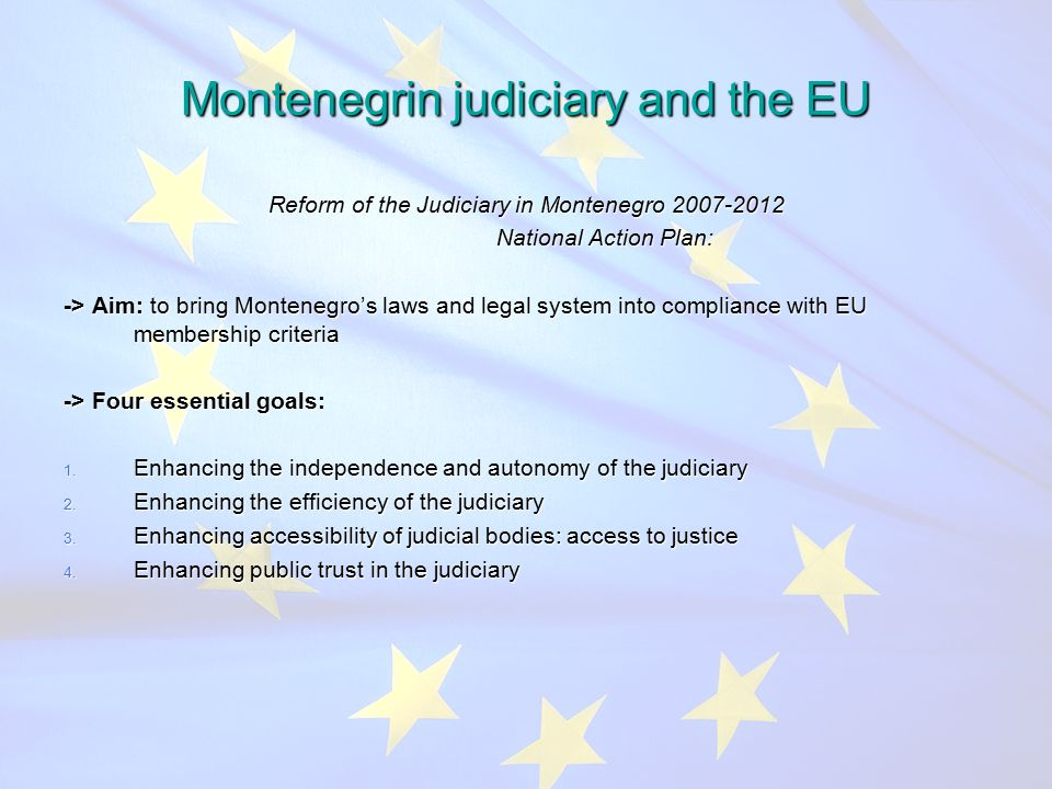 Montenegrin judiciary and the EU Reform of the Judiciary in Montenegro National Action Plan: National Action Plan: -> Aim: to bring Montenegro's laws and legal system into compliance with EU membership criteria -> Four essential goals: 1.