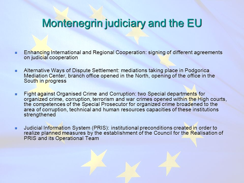 Montenegrin judiciary and the EU Enhancing International and Regional Cooperation: signing of different agreements on judicial cooperation Enhancing International and Regional Cooperation: signing of different agreements on judicial cooperation Alternative Ways of Dispute Settlement: mediations taking place in Podgorica Mediation Center, branch office opened in the North, opening of the office in the South in progress Alternative Ways of Dispute Settlement: mediations taking place in Podgorica Mediation Center, branch office opened in the North, opening of the office in the South in progress Fight against Organised Crime and Corruption: two Special departments for organized crime, corruption, terrorism and war crimes opened within the High courts, the competences of the Special Prosecutor for organized crime broadened to the area of corruption, technical and human resources capacities of these institutions strengthened Fight against Organised Crime and Corruption: two Special departments for organized crime, corruption, terrorism and war crimes opened within the High courts, the competences of the Special Prosecutor for organized crime broadened to the area of corruption, technical and human resources capacities of these institutions strengthened Judicial Information System (PRIS): institutional preconditions created in order to realize planned measures by the establishment of the Council for the Realisation of PRIS and its Operational Team Judicial Information System (PRIS): institutional preconditions created in order to realize planned measures by the establishment of the Council for the Realisation of PRIS and its Operational Team