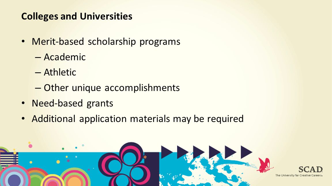 Merit-based scholarship programs – Academic – Athletic – Other unique accomplishments Need-based grants Additional application materials may be required Colleges and Universities