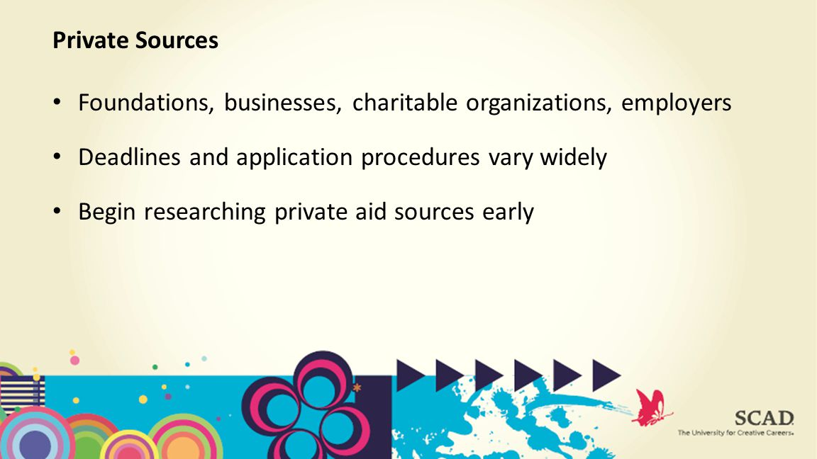 Foundations, businesses, charitable organizations, employers Deadlines and application procedures vary widely Begin researching private aid sources early Private Sources