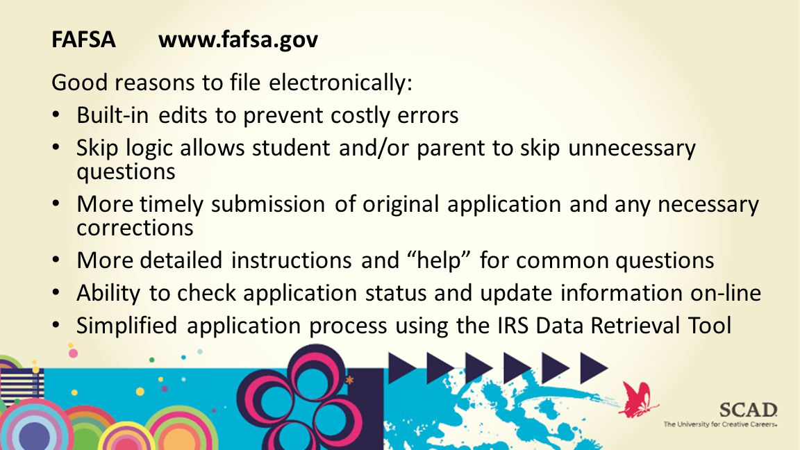 Good reasons to file electronically: Built-in edits to prevent costly errors Skip logic allows student and/or parent to skip unnecessary questions More timely submission of original application and any necessary corrections More detailed instructions and help for common questions Ability to check application status and update information on-line Simplified application process using the IRS Data Retrieval Tool FAFSA