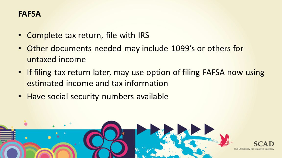 Complete tax return, file with IRS Other documents needed may include 1099's or others for untaxed income If filing tax return later, may use option of filing FAFSA now using estimated income and tax information Have social security numbers available FAFSA