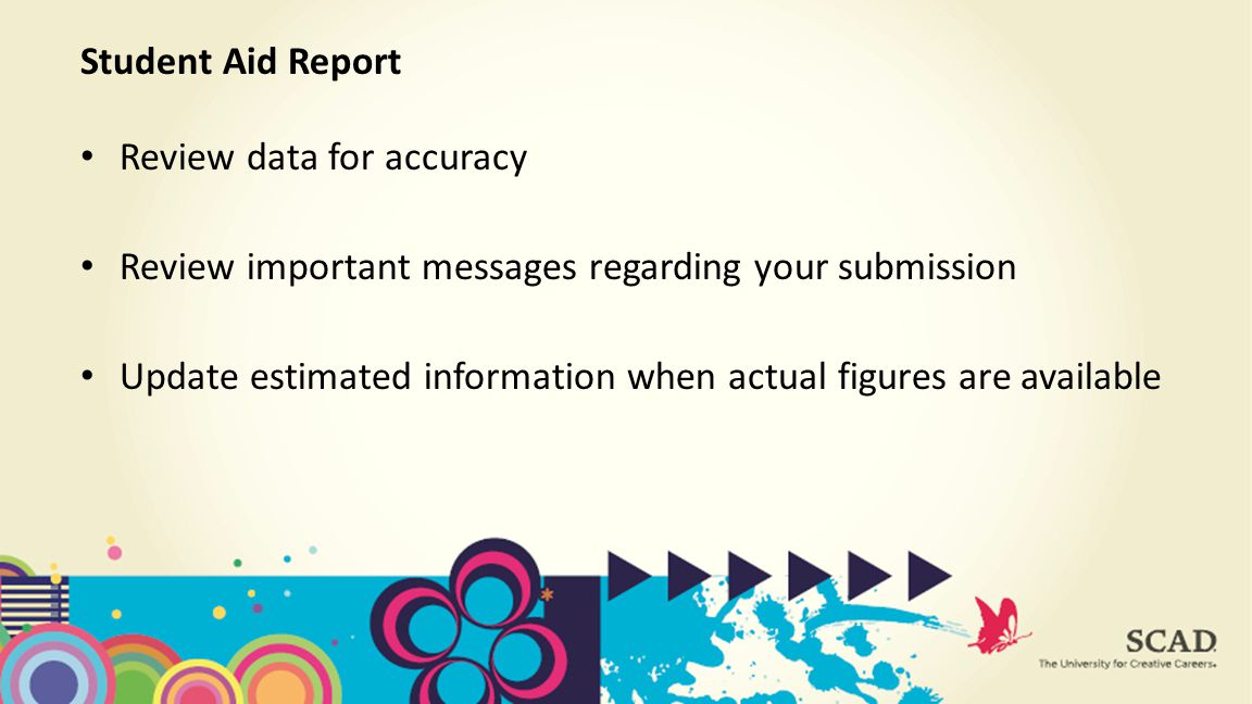Review data for accuracy Review important messages regarding your submission Update estimated information when actual figures are available Student Aid Report