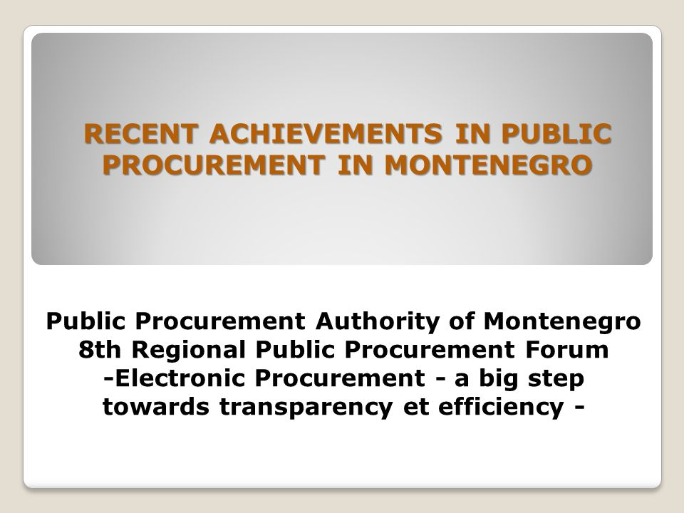 Public Procurement Authority of Montenegro 8th Regional Public Procurement Forum -Electronic Procurement - a big step towards transparency et efficiency - RECENT ACHIEVEMENTS IN PUBLIC PROCUREMENT IN MONTENEGRO