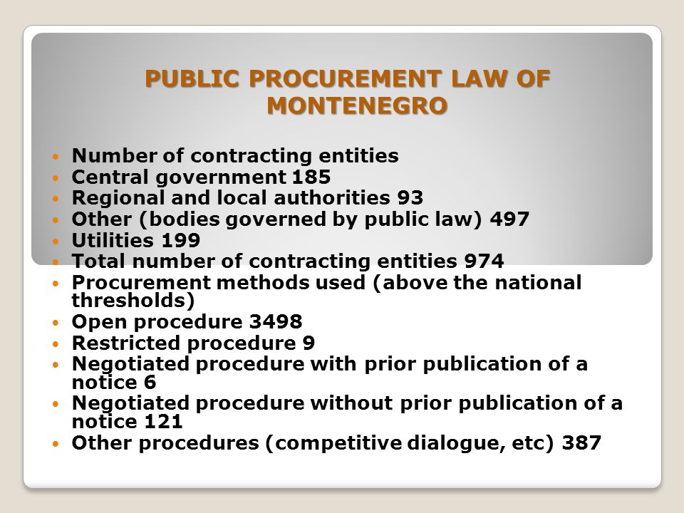 PUBLIC PROCUREMENT LAW OF MONTENEGRO Number of contracting entities Central government 185 Regional and local authorities 93 Other (bodies governed by public law) 497 Utilities 199 Total number of contracting entities 974 Procurement methods used (above the national thresholds) Open procedure 3498 Restricted procedure 9 Negotiated procedure with prior publication of a notice 6 Negotiated procedure without prior publication of a notice 121 Other procedures (competitive dialogue, etc) 387