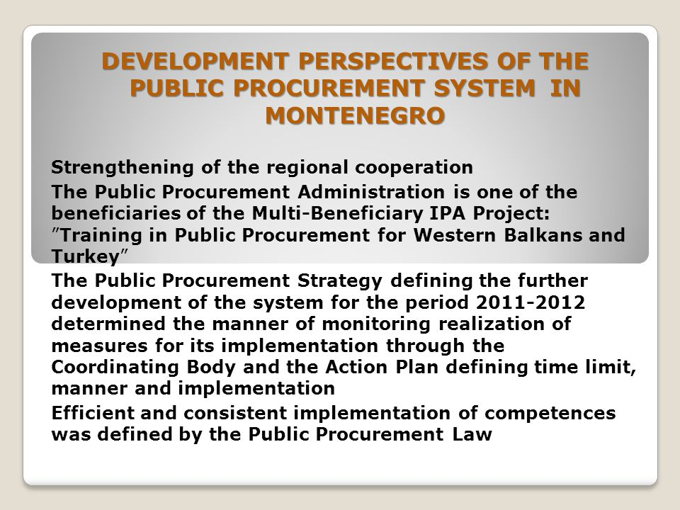 DEVELOPMENT PERSPECTIVES OF THE PUBLIC PROCUREMENT SYSTEM IN MONTENEGRO Strengthening of the regional cooperation The Public Procurement Administration is one of the beneficiaries of the Multi-Beneficiary IPA Project: Training in Public Procurement for Western Balkans and Turkey The Public Procurement Strategy defining the further development of the system for the period determined the manner of monitoring realization of measures for its implementation through the Coordinating Body and the Action Plan defining time limit, manner and implementation Efficient and consistent implementation of competences was defined by the Public Procurement Law