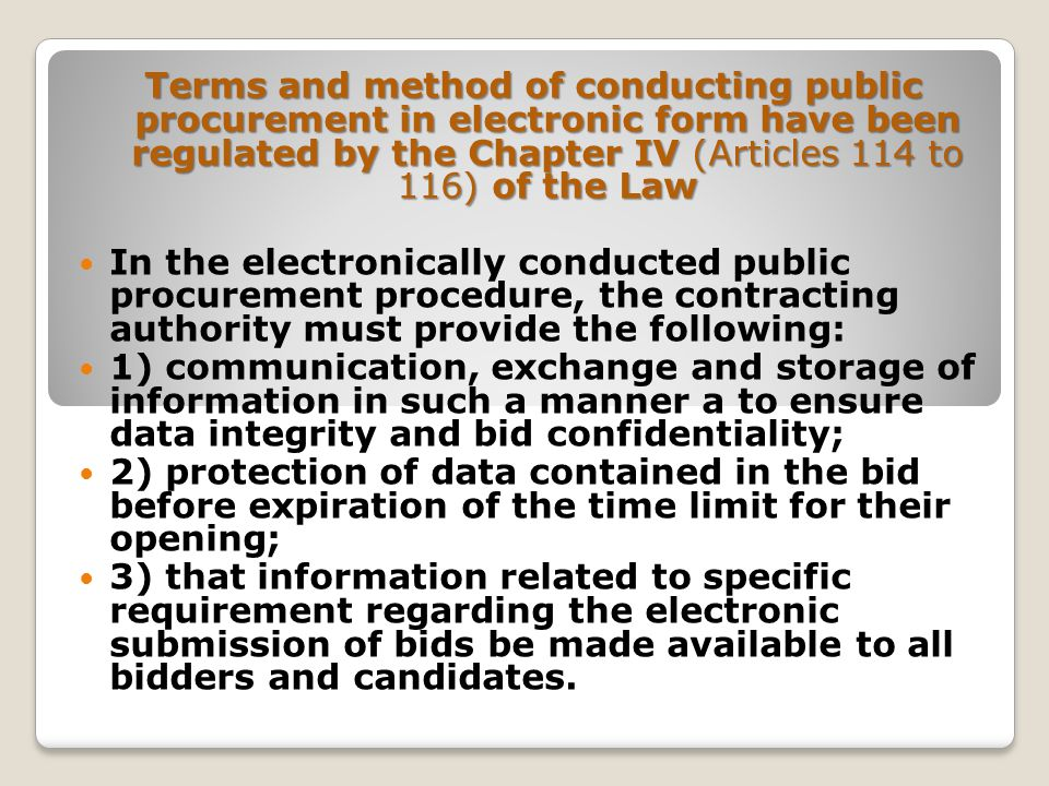Terms and method of conducting public procurement in electronic form have been regulated by the Chapter IV (Articles 114 to 116) of the Law In the electronically conducted public procurement procedure, the contracting authority must provide the following: 1) communication, exchange and storage of information in such a manner a to ensure data integrity and bid confidentiality; 2) protection of data contained in the bid before expiration of the time limit for their opening; 3) that information related to specific requirement regarding the electronic submission of bids be made available to all bidders and candidates.