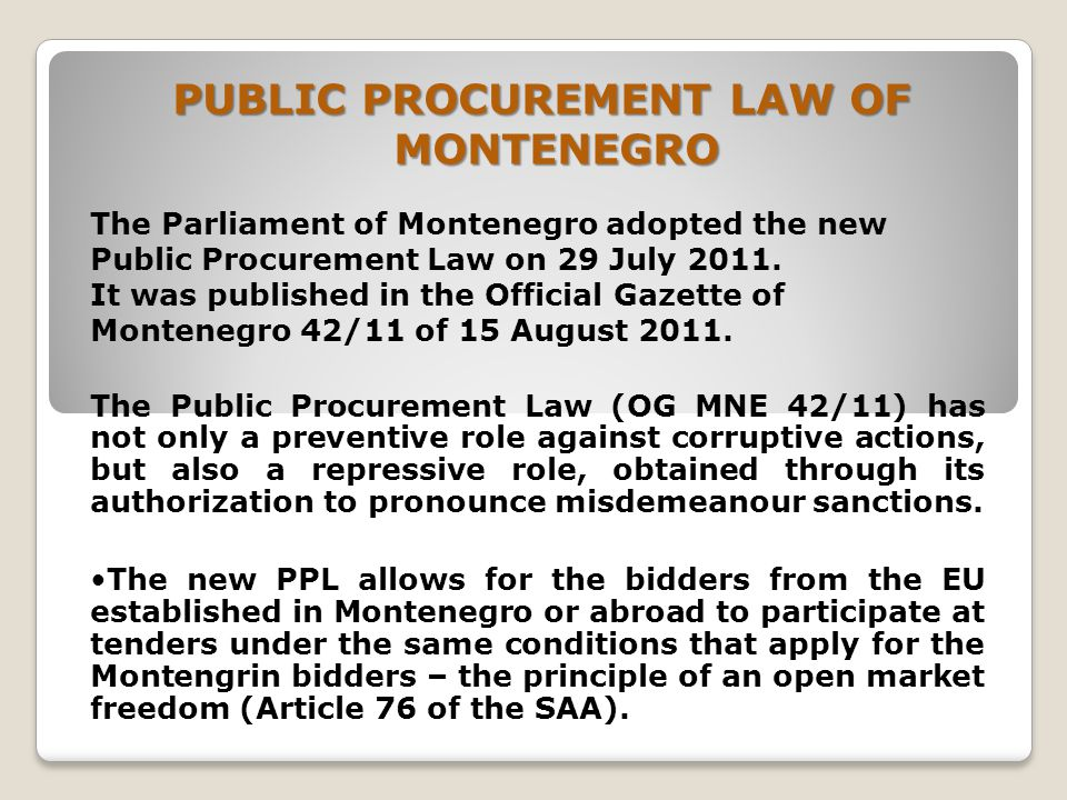 PUBLIC PROCUREMENT LAW OF MONTENEGRO The Parliament of Montenegro adopted the new Public Procurement Law on 29 July 2011.