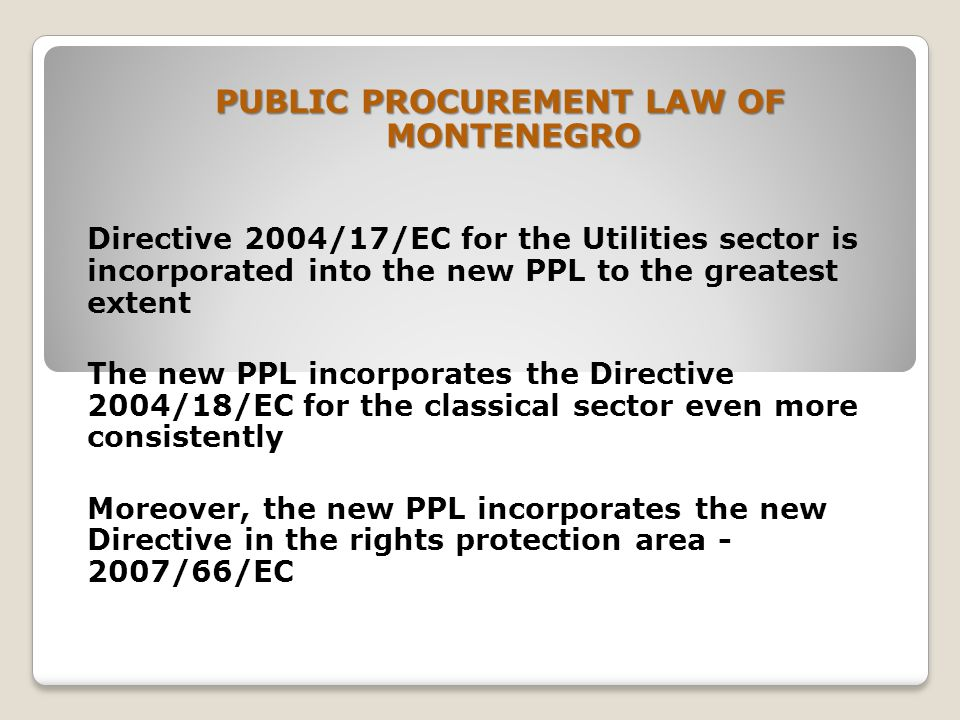 PUBLIC PROCUREMENT LAW OF MONTENEGRO Directive 2004/17/EC for the Utilities sector is incorporated into the new PPL to the greatest extent The new PPL incorporates the Directive 2004/18/EC for the classical sector even more consistently Moreover, the new PPL incorporates the new Directive in the rights protection area /66/EC