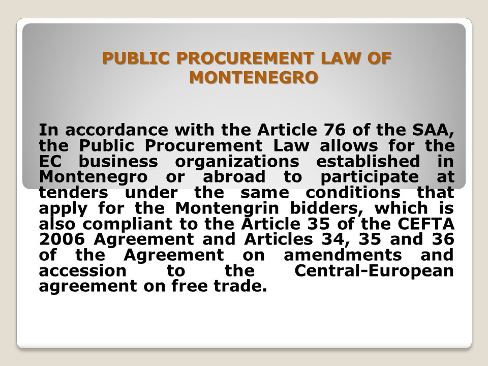 PUBLIC PROCUREMENT LAW OF MONTENEGRO In accordance with the Article 76 of the SAA, the Public Procurement Law allows for the EC business organizations established in Montenegro or abroad to participate at tenders under the same conditions that apply for the Montengrin bidders, which is also compliant to the Article 35 of the CEFTA 2006 Agreement and Articles 34, 35 and 36 of the Agreement on amendments and accession to the Central-European agreement on free trade.