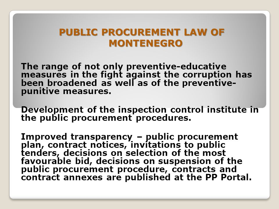 PUBLIC PROCUREMENT LAW OF MONTENEGRO The range of not only preventive-educative measures in the fight against the corruption has been broadened as well as of the preventive- punitive measures.