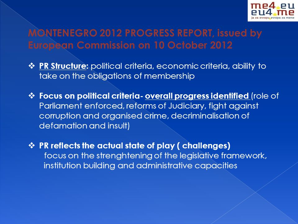 MONTENEGRO 2012 PROGRESS REPORT, issued by European Commission on 10 October 2012  PR Structure: political criteria, economic criteria, ability to take on the obligations of membership  Focus on political criteria- overall progress identified (role of Parliament enforced, reforms of Judiciary, fight against corruption and organised crime, decriminalisation of defamation and insult)  PR reflects the actual state of play ( challenges) focus on the strenghtening of the legislative framework, institution building and administrative capacities