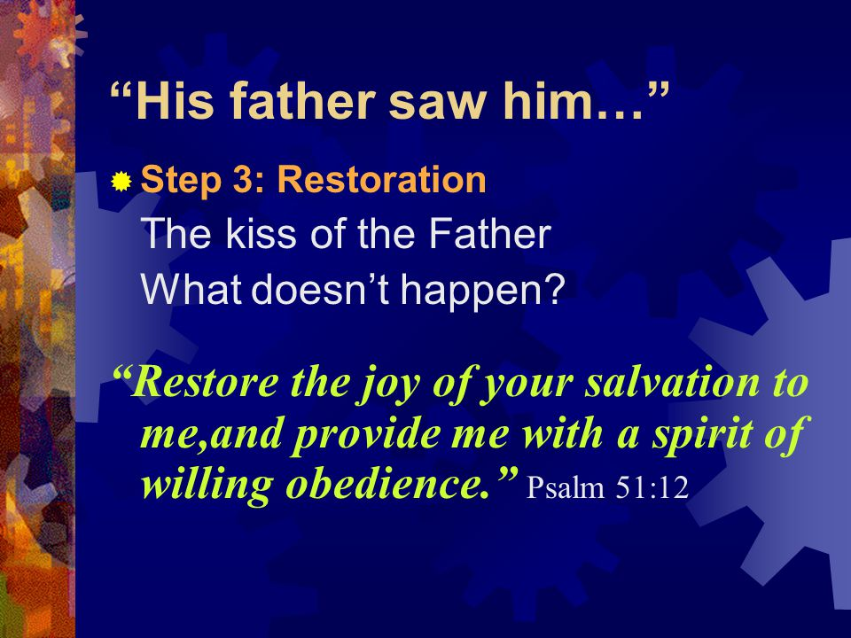 His father saw him…  Step 3: Restoration The kiss of the Father What doesn't happen.