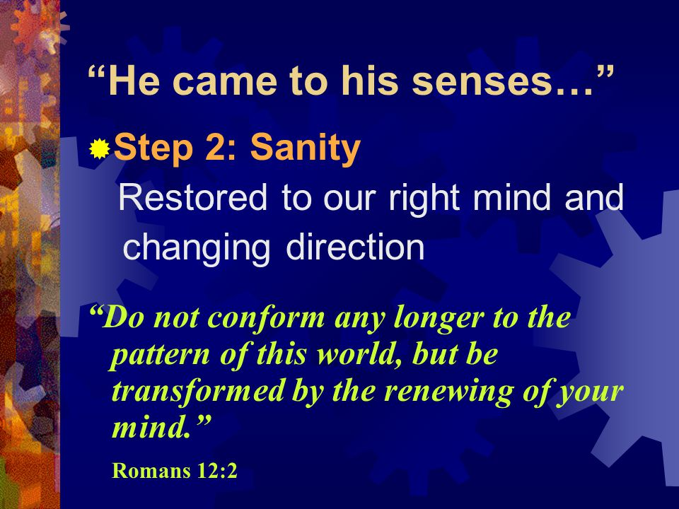 He came to his senses…  Step 2: Sanity Restored to our right mind and changing direction Do not conform any longer to the pattern of this world, but be transformed by the renewing of your mind. Romans 12:2